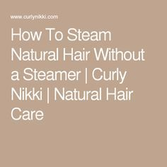 How To Steam Natural Hair Without a Steamer | Curly Nikki | Natural Hair Care
